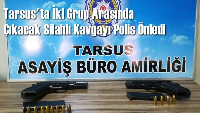 Tarsus'ta İki Grup Arasında Çıkacak Silahlı Kavgayı Polis Önledi